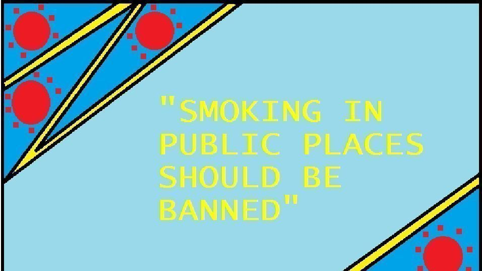 why smoking in public places should be banned Yes, smoking should be banned in public places asap yes, it should be banned because people who smoke say that they have paid enough so why should they be forbidden to smoke, but it is not the non-smoker fault that they had spend so much money on cigarettes, it was their own choice.